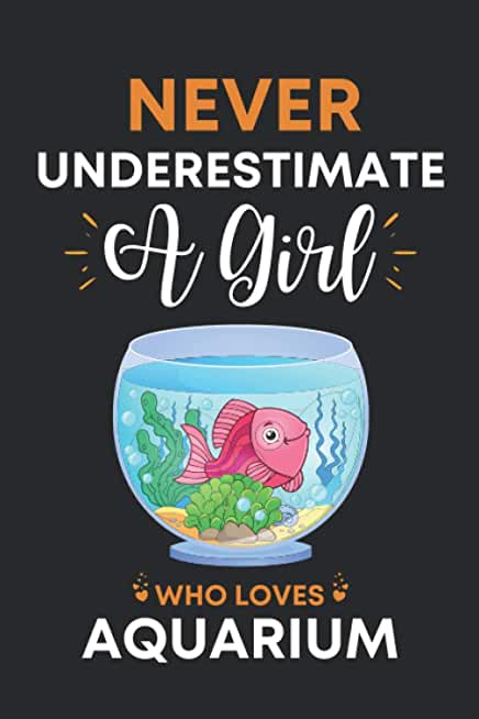 Never Underestimate A Girl Who Loves Aquarium: Cute Aquarium Gifts For Women: Unique Aquarium Lovers Appreciation Notebook Gag Gift Ideas For Girls ... Mother Men - Blank Lined Journal For Notes
