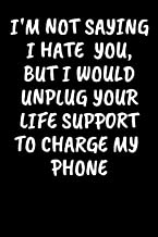 I'm Not Saying I Hate You, But I Would Unplug Your Life Support To Charge My Phone: An Irreverent Snarky Humorous Sarcastic Profanity Funny Office Co-worker Appreciation Gratitude Gift