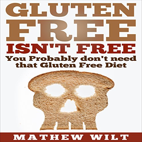 Gluten Free Isn't Free: You Probably Don't Need that Gluten Free Diet audiobook cover art