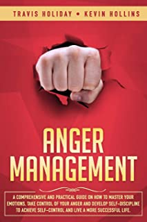 Anger Management: A Comprehensive And Practical Guide On How To Master Your Emotions, Take Control Of Your Anger And Devel...