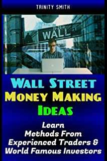 Wall Street Money Making Ideas: Learn The Methods From Experienced Traders & World Famous Investors