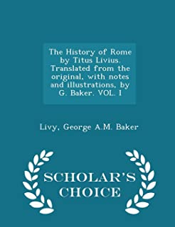 The History of Rome by Titus Livius. Translated from the Original, with Notes and Illustrations, by G. Baker. Vol. I - Sch...
