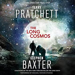 The Long Cosmos     A Novel              By:                                                                                                                                 Terry Pratchett,                                                                                        Stephen Baxter                               Narrated by:                                                                                                                                 Michael Fenton Stevens                      Length: 12 hrs and 22 mins     566 ratings     Overall 4.5