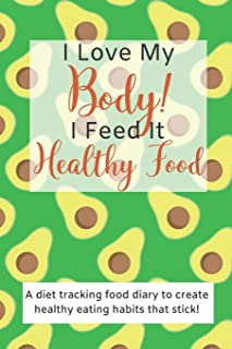 I Love My Body! I Feed It Healthy Food!: A diet tracking food diary to create healthy eating habits that stick! (Health and Wellness Management)