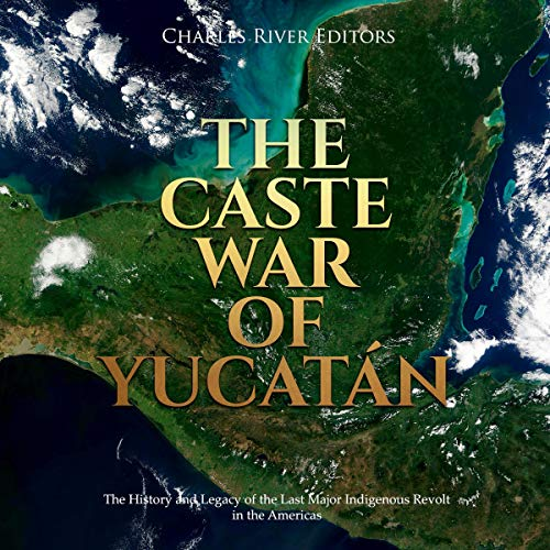 The Caste War of Yucatán Audiobook By Charles River Editors cover art