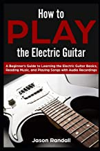 How to Play the Electric Guitar: A Beginner's Guide to Learning the Electric Guitar Basics, Reading Music, and Playing Songs with Audio Recordings