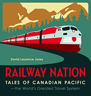 Railway Nation: Tales of Canadian Pacific, the Worlds Greatest Travel System