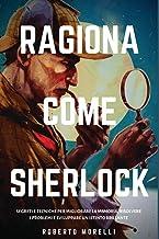 Ragiona come Sherlock: Strategie e tecniche per migliorare la memoria, risolvere i problemi e sviluppare un istinto brillante