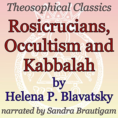 Rosicrucians, Occultism, and Kabbalah     Theosophical Classics              By:                                                                                                                                 Helena P. Blavatsky                               Narrated by:                                                                                                                                 Sandra Brautigam                      Length: 28 mins     1 rating     Overall 5.0