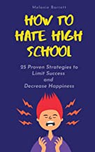 How to Hate High School: 25 Proven Strategies To Limit Success and Decrease Happiness