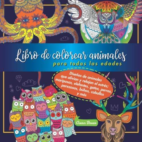 Libro de colorear animales para todas las edades: Diseños de animales que alivian y relajan el estrés; mariposas, elefantes, gatos, perros, perezosos, búhos, caballos y más (Premium Coloring Books)