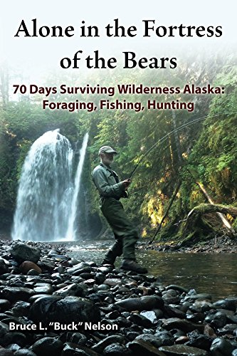 Alone in the Fortress of the Bears: 70 Days Surviving Wilderness Alaska: Foraging, Fishing, Hunting by [Bruce Nelson]