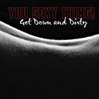 You Sexy Thing! Get Down and Dirty