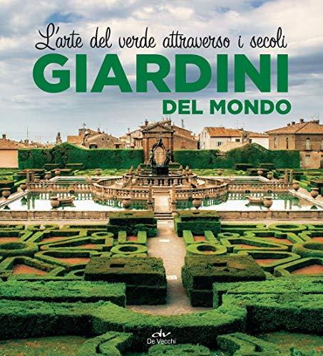 Giardini del mondo. L'arte del verde attraverso i secoli. Ediz. illustrata