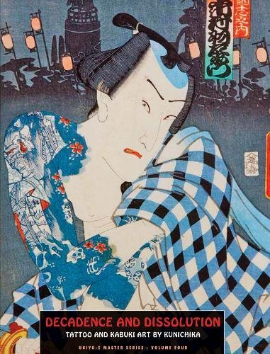 Decadence And Dissolution: Tattoo & Kabuki Designs by Kunichika (Ukiyo-e Master, Band 4)