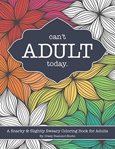 Can't Adult Today: A Snarky & Slightly Sweary Coloring Book for Adults: Great Gift for Nature Lovers, Sarcastic Friends, White Elephant, Millennials, ... More! (Humorous Stress Relief Coloring Book)
