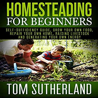 Homesteading for Beginners     Self-Sufficiency Guide, Grow Your Own Food, Repair Your Own Home, Raising Livestock and Generating Your Own Energy              By:                                                                                                                                 Tom Sutherland                               Narrated by:                                                                                                                                 Jim D Johnston                      Length: 1 hr and 10 mins     25 ratings     Overall 5.0