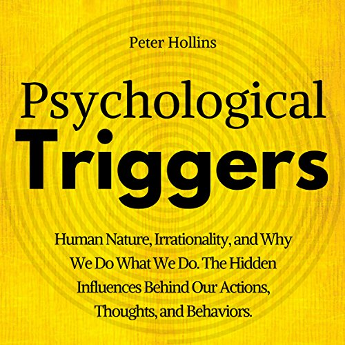 Psychological Triggers: The Hidden Influences Behind Our Actions, Thoughts, and Behaviors. Human Nature, Why We Do What We Do, and How to Control It audiobook cover art