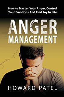 Anger Management: How to Master Your Anger, Control Your Emotions And Find Joy In Life