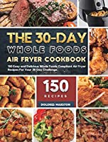 The 30-Day Whole Foods Air Fryer Cookbook: 150 Easy and Delicious Whole Foods Compliant Air Fryer Recipes For Your 30 Day Challenge