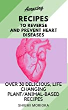 Amazing recipes to reverse and prevent heart diseases: Over 30 Delicious, Life-Changing Plant/Animal-Based Recipes (English Edition)