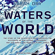 Waters of the World: The Story of the Scientists Who Unraveled the Mysteries of Our Oceans, Atmosphere, and Ice Sheets and...