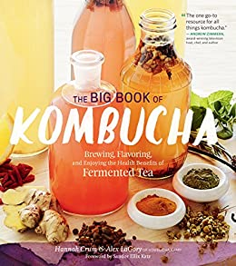 The Big Book of Kombucha: Brewing, Flavoring, and Enjoying the Health Benefits of Fermented Tea by [Hannah Crum, Alex LaGory, Sandor Ellix Katz]