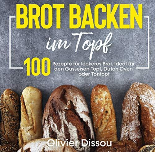Brot backen im Topf: 100 Rezepte für leckeres Brot. Ideal für den Gusseisen Topf, Dutch Oven oder Tontopf