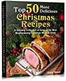 TOP 50 Most Delicious Christmas Recipes: A Stunning Collection of Some of the Most Mouthwatering...