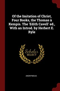 Of the Imitation of Christ, Four Books, the Thomas Kempis. the 'edith Cavell' Ed., with an Introd. by Herbert E. Ryle