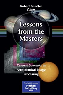 Lessons from the Masters: Current Concepts in Astronomical Image Processing (The Patrick Moore Practical Astronomy Series ...