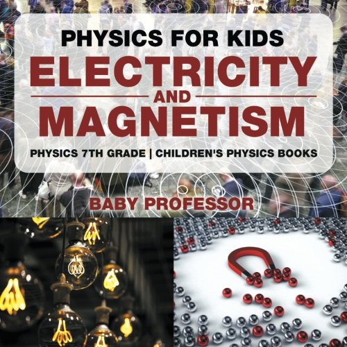 Physics for Kids : Electricity and Magnetism - Physics 7th Grade | Children's Physics Books