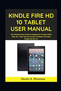 Kindle Fire HD 10 Tablet User Manual: The Ultimate User Guide for Beginners to Expert with Step-by-Step Tips and Tricks to...