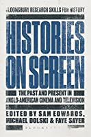 Histories on Screen: The Past and Present in Anglo-American Cinema and Television (Bloomsbury Research Skills for History)