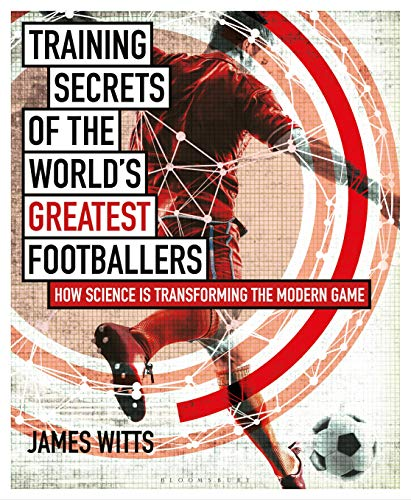 Training Secrets of the World's Greatest Footballers: How Science is Transforming the Modern Game