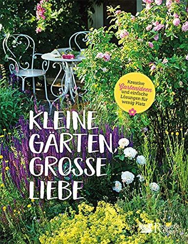 Kleine Gärten, große Liebe: Kreative Gartenideen und einfache Lösungen für wenig Platz