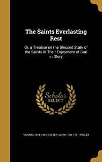 The Saints Everlasting Rest: Or, a Treatise on the Blessed State of the Saints in Their Enjoyment of God in Glory