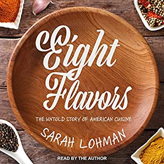 Eight Flavors     The Untold Story of American Cuisine              Written by:                                                                                                                                 Sarah Lohman                               Narrated by:                                                                                                                                 Sarah Lohman                      Length: 8 hrs and 33 mins     Not rated yet     Overall 0.0
