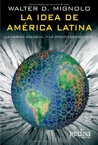 La idea de america latina/ The idea of Latin America: La Herida Colonial Y La Opcion Decolonial/ the Colonial Wound and the Decolonial Option