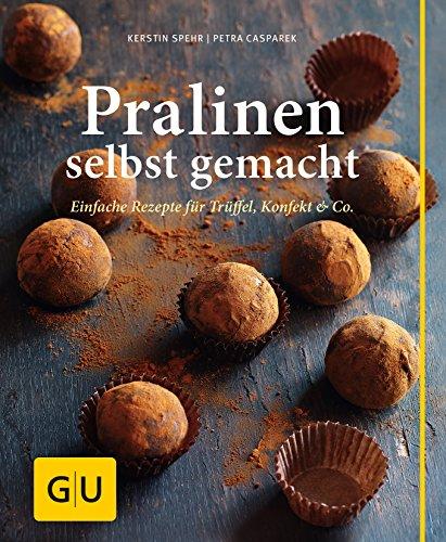 Pralinen selbst gemacht: Einfache Rezepte für Trüffel, Konfekt & Co.