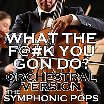 What the F@#k You Gon Do? (Orchestral Version)