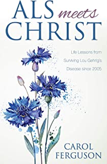 ALS Meets Christ: Life Lessons from Surviving Lou Gehrig's Disease since 2005 (English Edition)