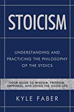 Stoicism - Understanding and Practicing the Philosophy of the Stoics: Your Guide to Wisdom, Freedom, Happiness, and Living the Good Life (Stoic Philosophy)