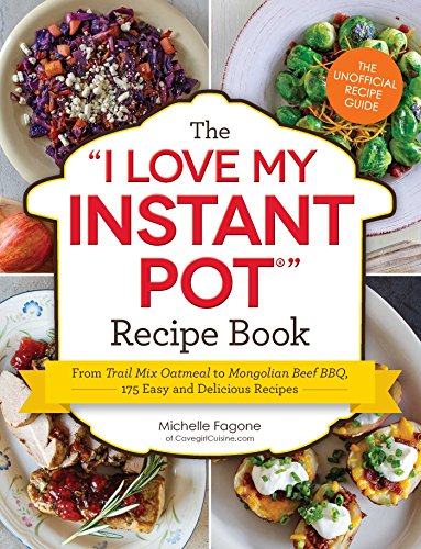 The I Love My Instant Pot® Recipe Book: From Trail Mix Oatmeal to Mongolian Beef BBQ, 175 Easy and Delicious Recipes ('I Love My' Series)