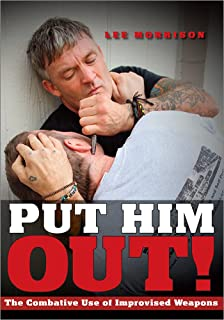 PUT HIM OUT! The Combative Use of Improvised Weapons