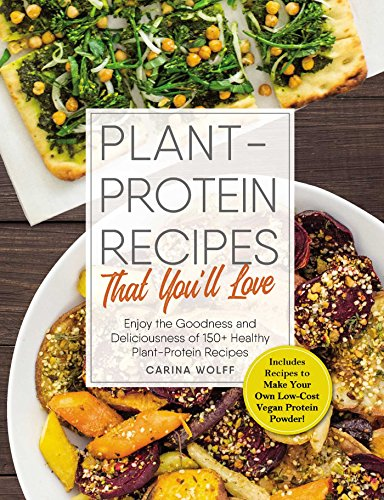 Plant-Protein Recipes That You'll Love: Enjoy the goodness and deliciousness of 150+ healthy plant-protein recipes!
