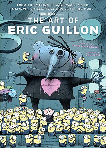 The Illumination Art of Eric Guillon: From the Making of Despicable Me to Minions, The Secret Life of Pets, and More