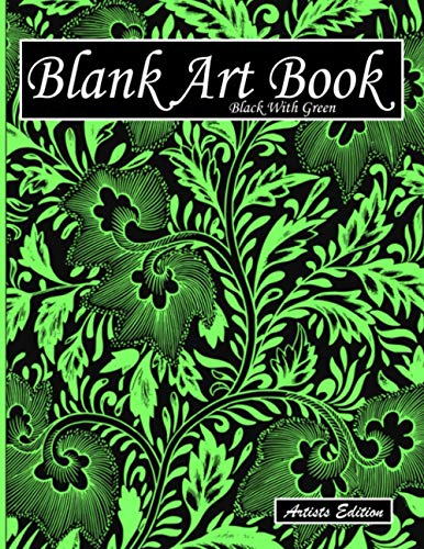 Blank Art Book: Sketchbook For Drawing, Artists Edition, Colors Black With Green, Plant Ornament Theme (Colorful Soft Cover, White Fat Paper, 100 ... Books For Adults With Drawing Paper A4)