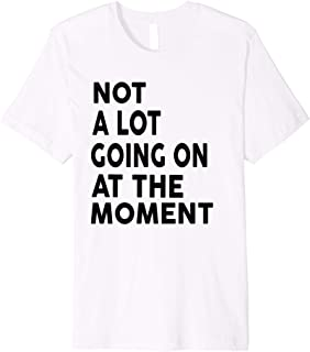 Not a Lot Going on at the Moment Shirt Music Shirt