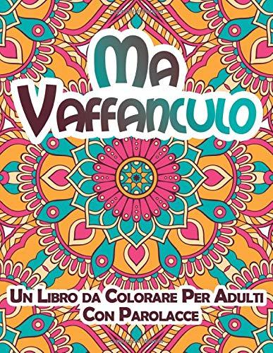Ma Vaffanculo Un Libro da Colorare Per Adulti Con Parolacce: Libro Antistress Rilassante con Insulti